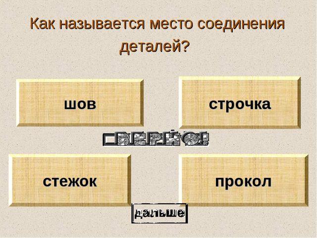 Как называется место соединения деталей? шов стежок строчка прокол