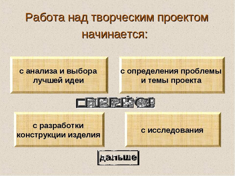Работа над творческим проектом начинается: с определения проблемы и темы прое...