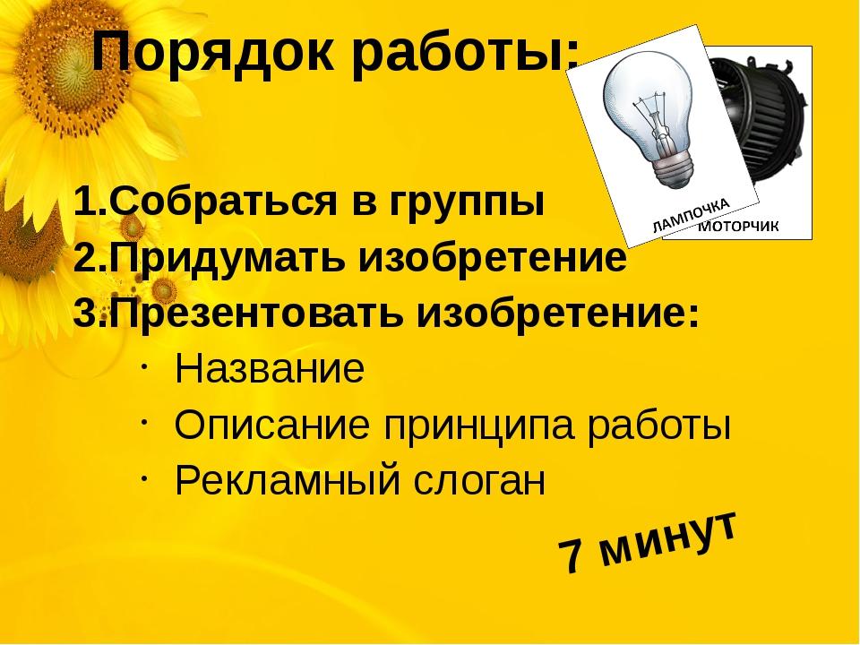 Порядок работы: Собраться в группы Придумать изобретение Презентовать изобрет...