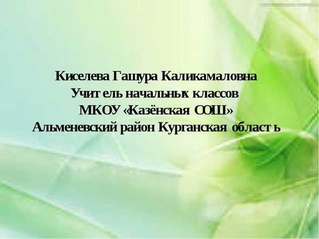 Киселева Гашура Каликамаловна Учитель начальных классов МКОУ «Казёнская СОШ»...