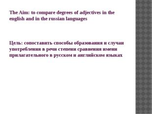 The Aim: to compare degrees of adjectives in the english and in the russian l