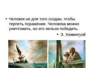 Человек не для того создан, чтобы терпеть поражение. Человека можно уничтожит