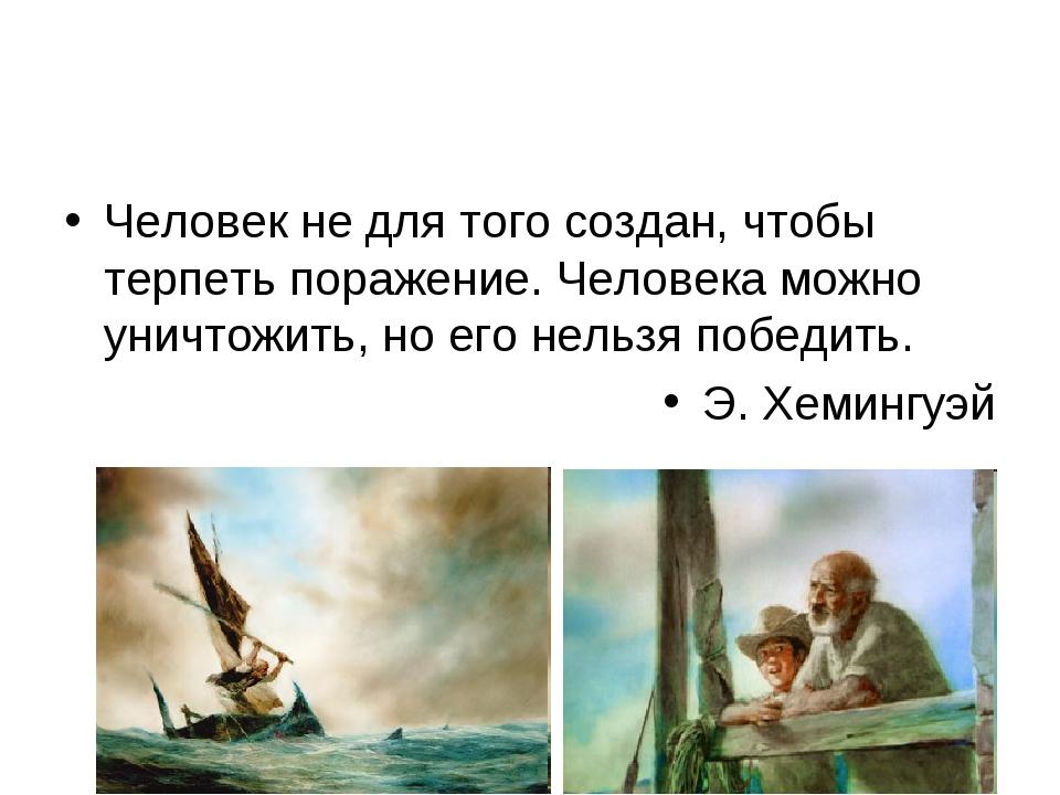 Человек не для того создан, чтобы терпеть поражение. Человека можно уничтожит...