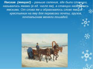 Ямские (ямщик!) – раньше селения, где были станции, назывались ямами (в ед. ч