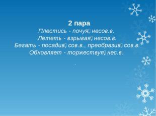 2 пара Плестись - почуя̲, несов.в. Лететь - взрывая̲, несов.в. Бегать - поса