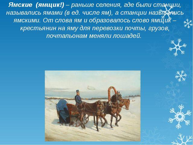 Ямские (ямщик!) – раньше селения, где были станции, назывались ямами (в ед. ч...