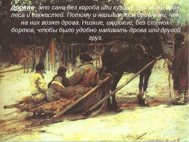 Дровни- это сани без короба или кузова, для возки дров, леса и тяжестей. Пото...
