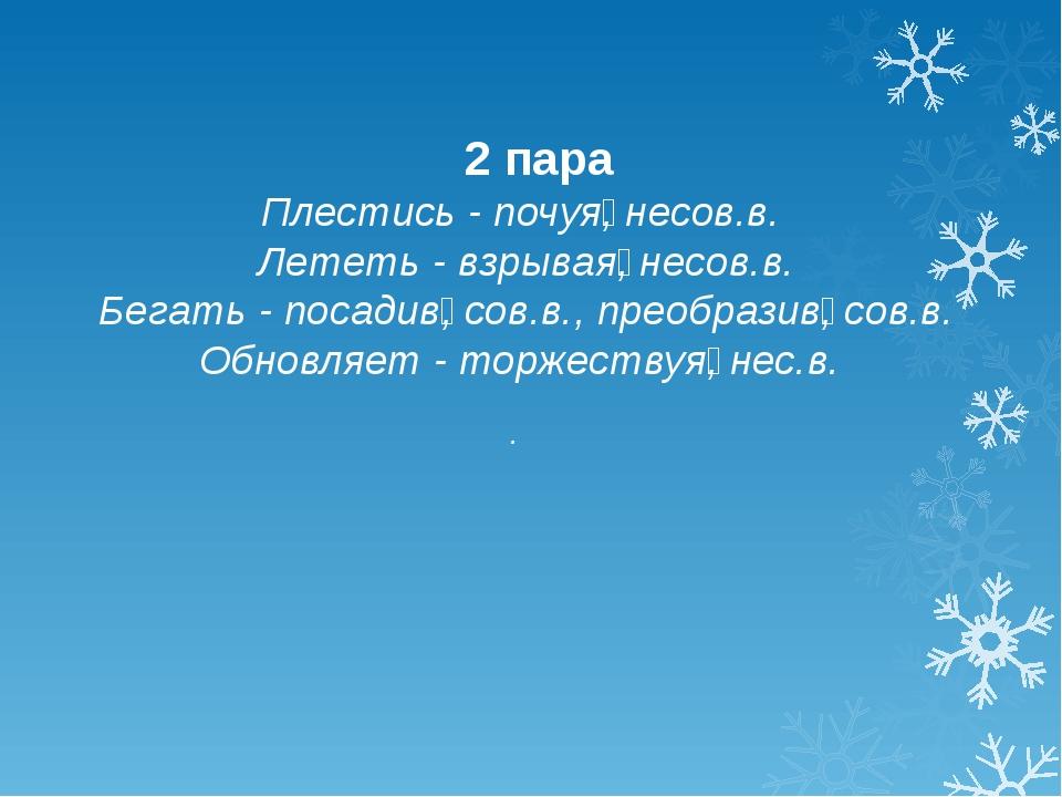 2 пара Плестись - почуя̲, несов.в. Лететь - взрывая̲, несов.в. Бегать - поса...