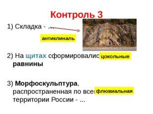 Контроль 3 1) Складка - … 2) На щитах сформировались … равнины 3) Морфоскульп