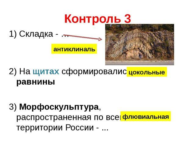 Контроль 3 1) Складка - … 2) На щитах сформировались … равнины 3) Морфоскульп...