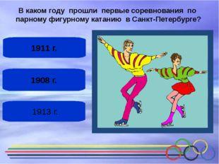 1908 г. 1911 г. 1913 г. В каком году прошли первые соревнования по парному ф