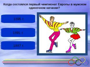 1891 г. 1895 г. 1887 г. Когда состоялсяпервый чемпионат Европыв мужском од