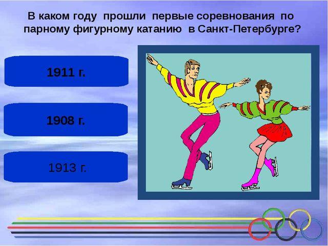 1908 г. 1911 г. 1913 г. В каком году прошли первые соревнования по парному ф...