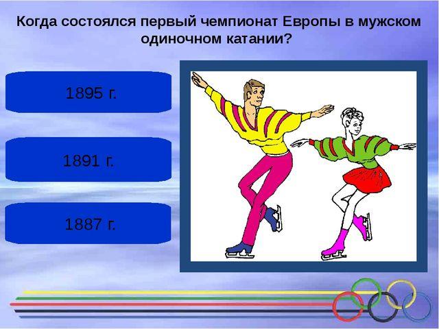 1891 г. 1895 г. 1887 г. Когда состоялсяпервый чемпионат Европыв мужском од...