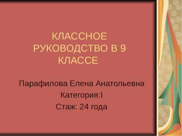 КЛАССНОЕ РУКОВОДСТВО В 9 КЛАССЕ Парафилова Елена Анатольевна Категория:I Стаж...