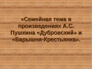 «Семейная тема в произведениях А.С. Пушкина «Дубровский» и «Барышня-Крестьянк