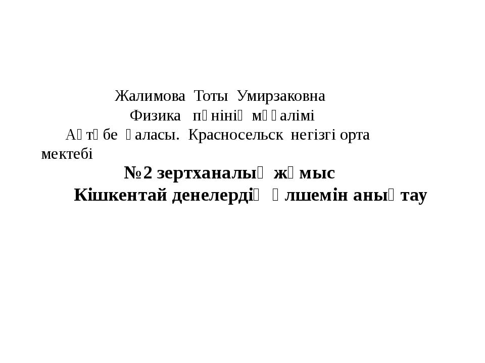Жалимова Тоты Умирзаковна Физика пәнінің мұғалімі Ақтөбе қаласы. Красносельс...