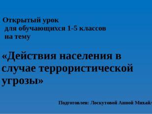 Подготовлен: Лоскутовой Анной Михайловной «Действия населения в случае террор
