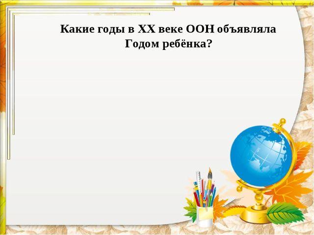 Какие годы в ХХ веке ООН объявляла Годом ребёнка?