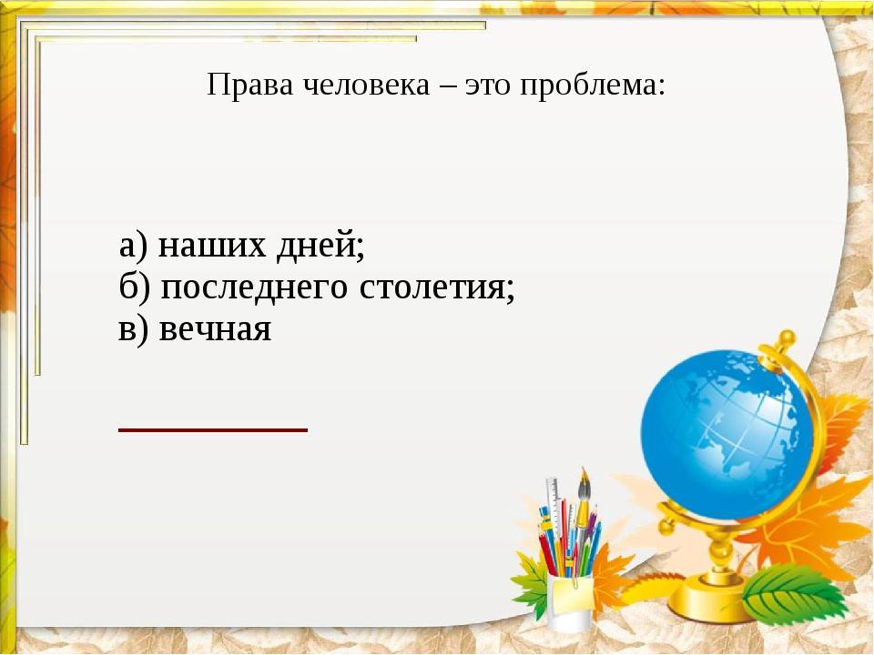 Права человека – это проблема: а) наших дней; б) последнего столетия; в) веч...