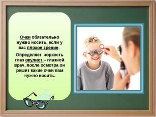 Очки обязательно нужно носить, если у вас плохое зрение. Определяет зоркость