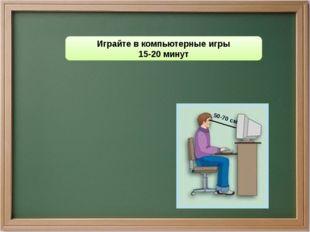 Играйте в компьютерные игры 15-20 минут 50-70 см