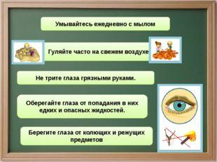 . Не трите глаза грязными руками. Оберегайте глаза от попадания в них едких и
