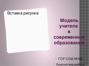 Модель учителя в современном образовании ГОУ СОШ №180 Красногвардейского райо