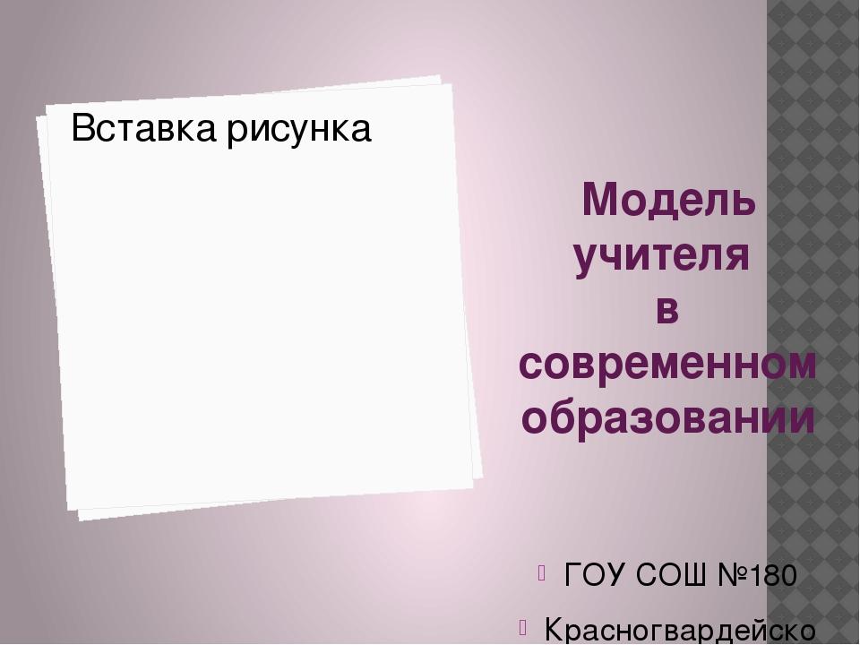 Модель учителя в современном образовании ГОУ СОШ №180 Красногвардейского райо...