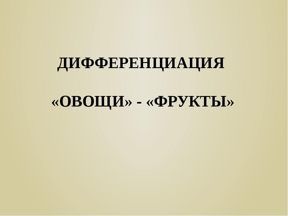 ДИФФЕРЕНЦИАЦИЯ «ОВОЩИ» - «ФРУКТЫ»
