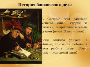 История банковского дела В Средние века работали менялы, они сидели за столам