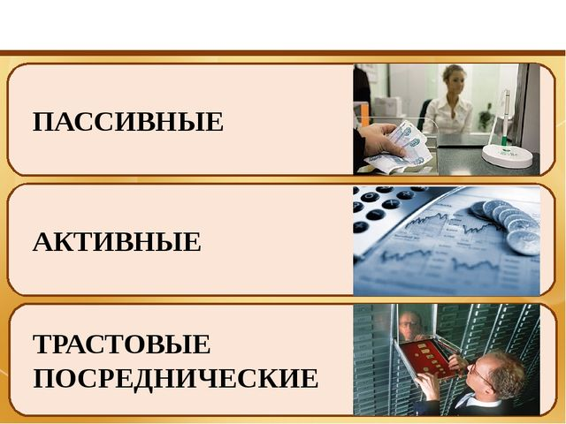 Банковские операции ПАССИВНЫЕ АКТИВНЫЕ ТРАСТОВЫЕ ПОСРЕДНИЧЕСКИЕ