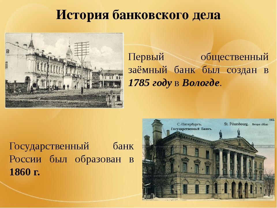 История банковского дела Первый общественный заёмный банк был создан в 1785 г...