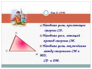 Дан Δ CDM. а) Назовите углы, прилежащие стороне CD. б) Назовите угол, лежащи