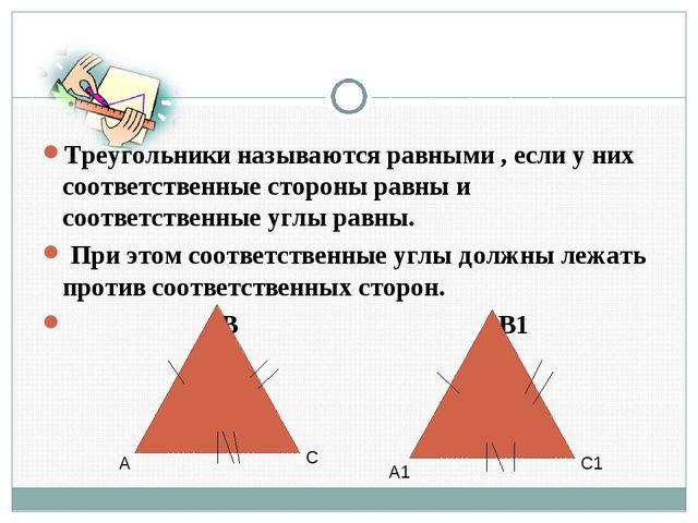 Треугольники называются равными , если у них соответственные стороны равны и...