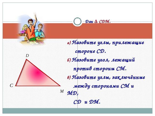 Дан Δ CDM. а) Назовите углы, прилежащие стороне CD. б) Назовите угол, лежащи...