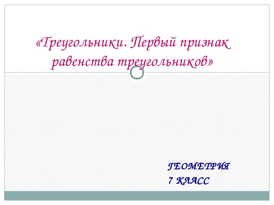 ГЕОМЕТРИЯ 7 КЛАСС «Треугольники. Первый признак равенства треугольников»