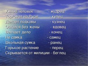 Умный человек - мудрец Торговал на Руси - купец Делает подковы - кузнец Остал