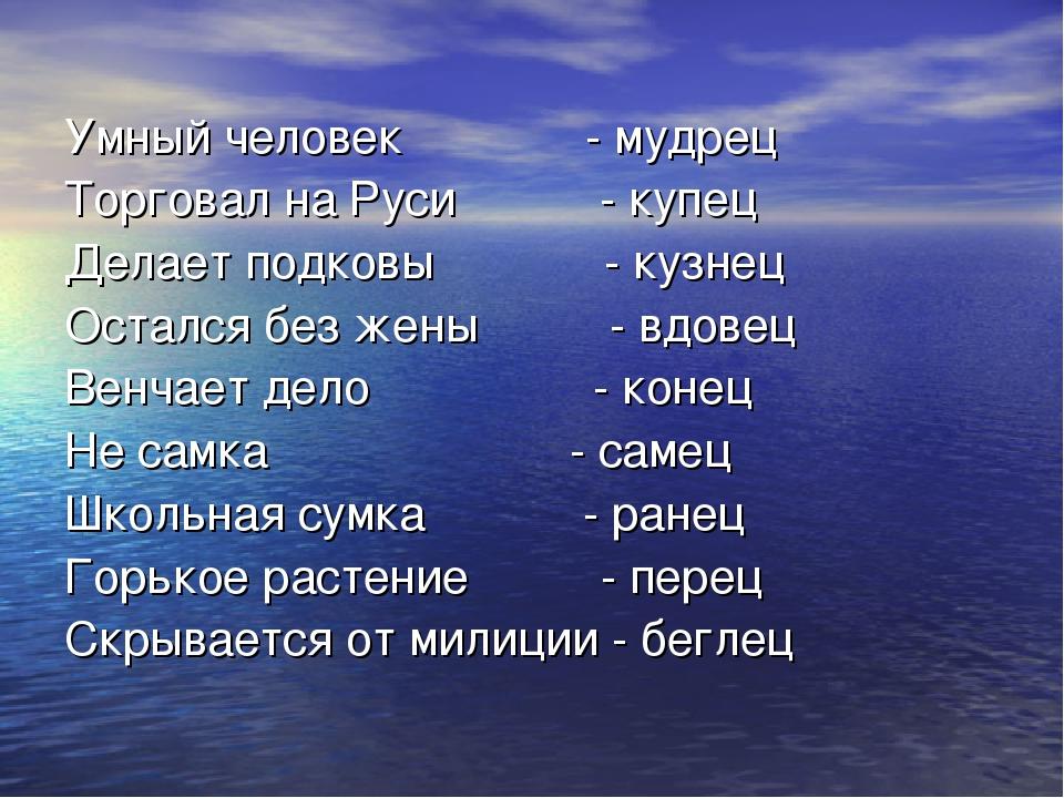 Умный человек - мудрец Торговал на Руси - купец Делает подковы - кузнец Остал...