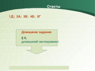 Ответы 1Д; 2А; 3В; 4Б; 5Г Домашнее задание § 9, домашний эксперимент Пащенко