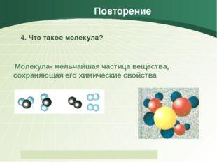 Повторение 4. Что такое молекула? Молекула- мельчайшая частица вещества, сохр
