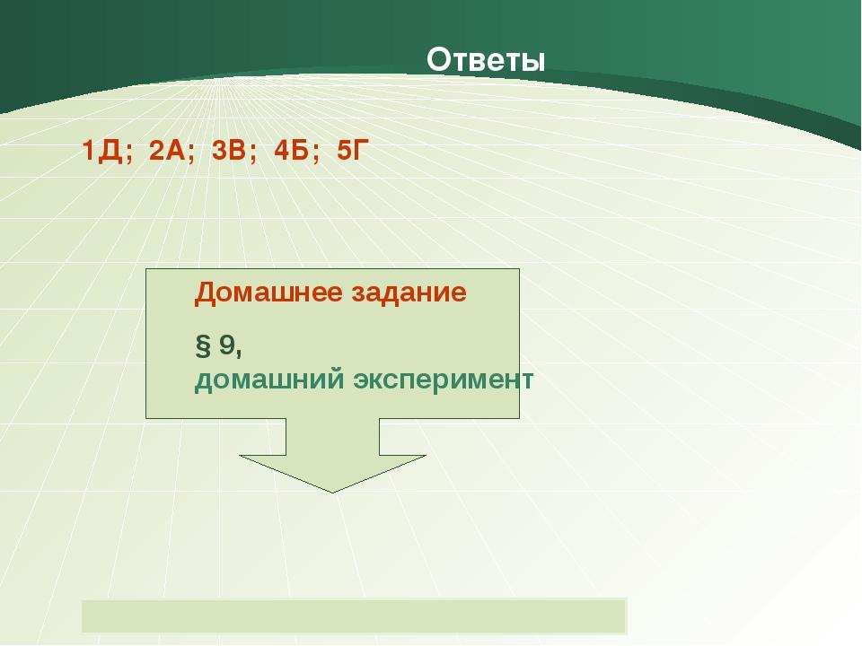Ответы 1Д; 2А; 3В; 4Б; 5Г Домашнее задание § 9, домашний эксперимент Пащенко...