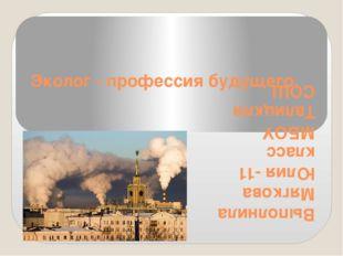 Эколог - профессия будущего. Выполнила Мягкова Юлия -11 класс МБОУ Талицкпя СОШ