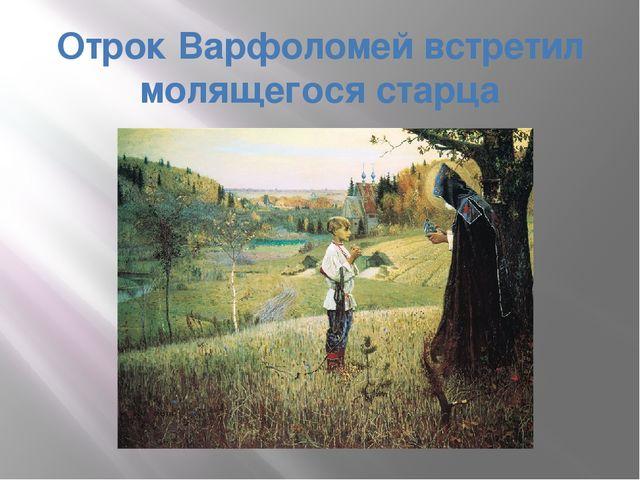 Отрок Варфоломей встретил молящегося старца