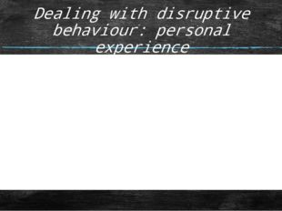 Dealing with disruptive behaviour: personal experience Think of one issue tha