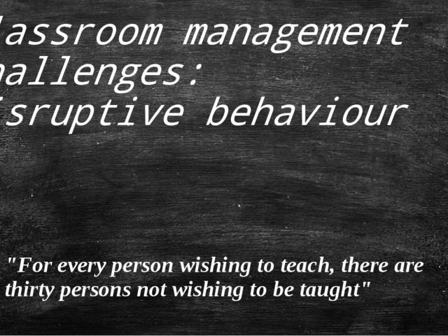 "Classroom management challenges: disruptive behaviour ""For every person wishi..."
