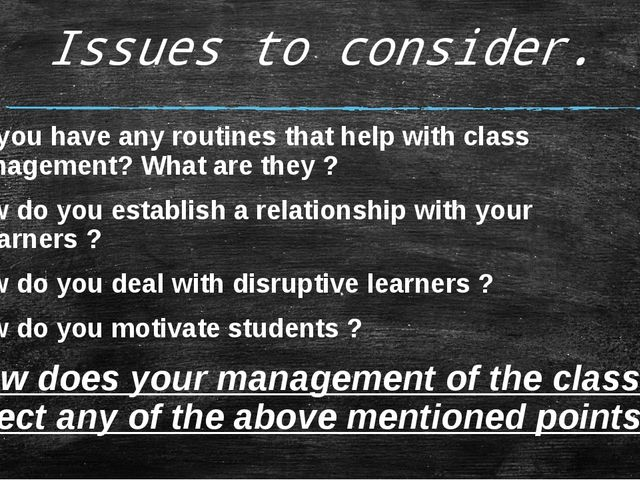 Issues to consider. Do you have any routines that help with class management?...