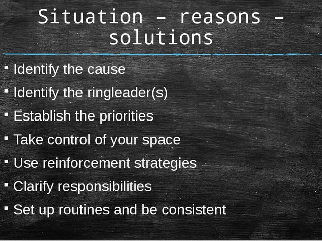 Situation – reasons – solutions Identify the cause Identify the ringleader(s)...