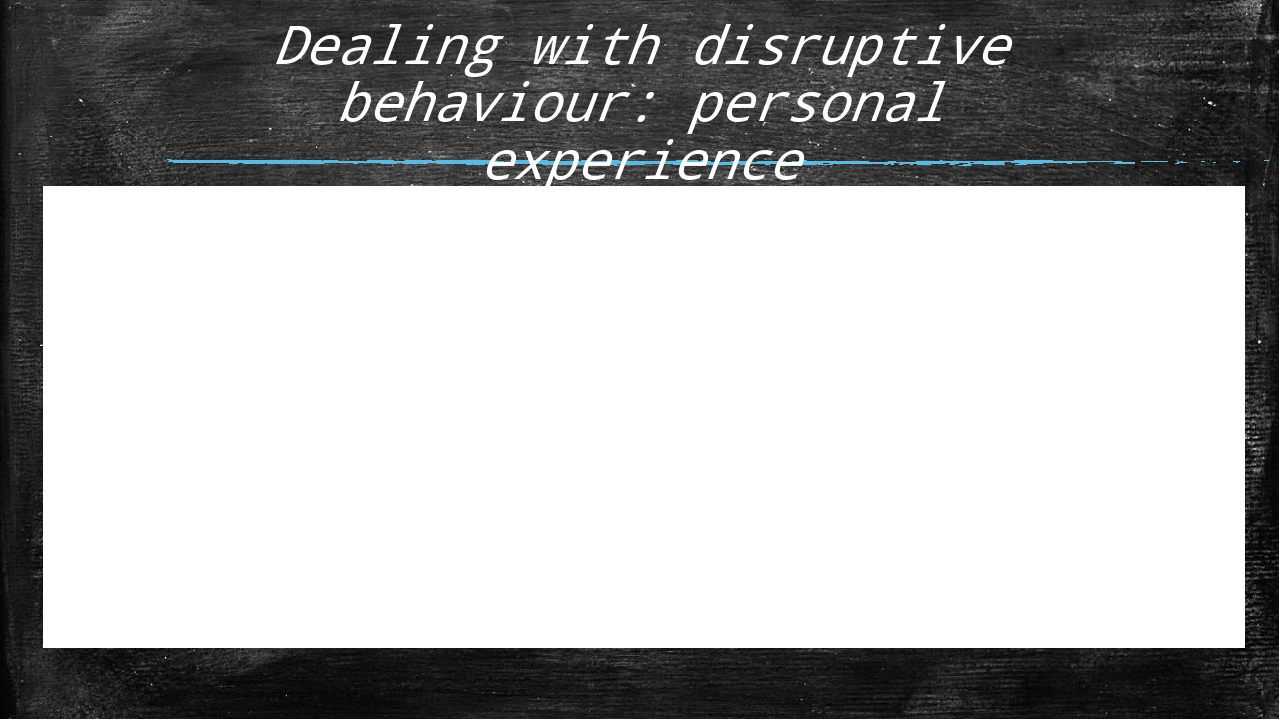 Dealing with disruptive behaviour: personal experience Think of one issue tha...