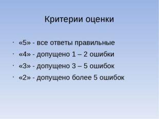 Критерии оценки «5» - все ответы правильные «4» - допущено 1 – 2 ошибки «3» -